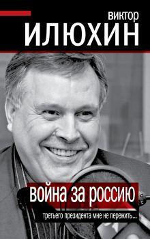 Илюхин В.И. - Война за Россию. Третьего президента мне не пережить… обложка книги