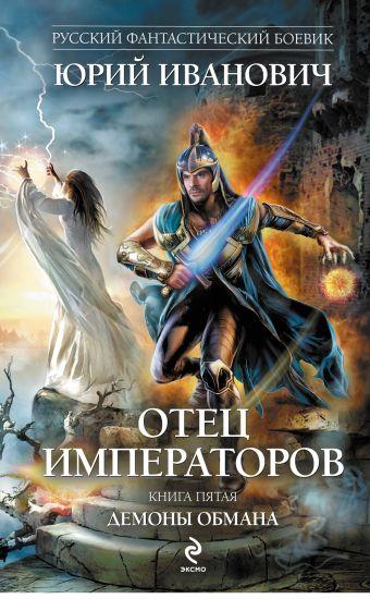 Отец императоров. Книга пятая. Демоны обмана Иванович Ю.