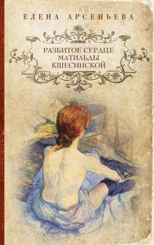 Арсеньева Е. - Разбитое сердце Матильды Кшесинской обложка книги