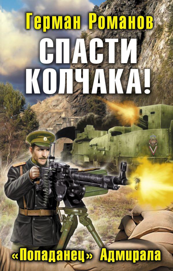 Спасти Колчака! «Попаданец» Адмирала Романов Г.И.