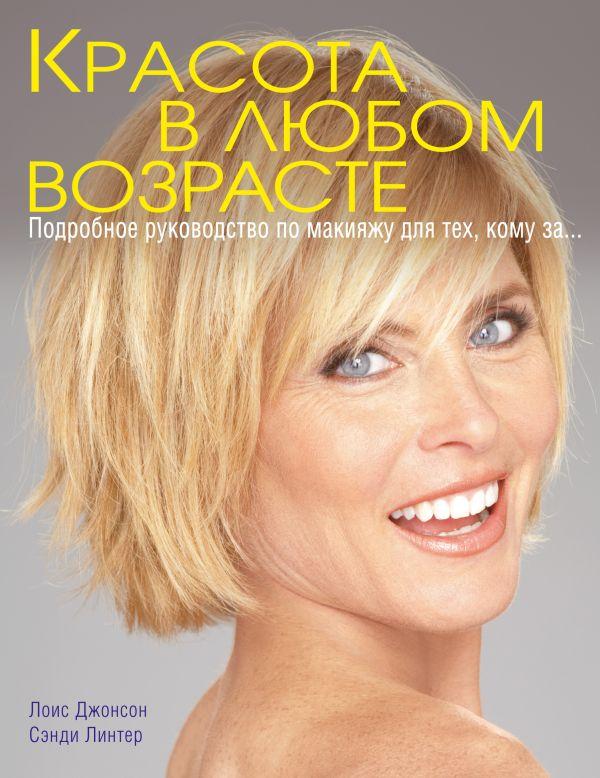 Красота в любом возрасте. Подробное руководство по макияжу для тех, кому за... Джонсон Л.Д., Линтер С.