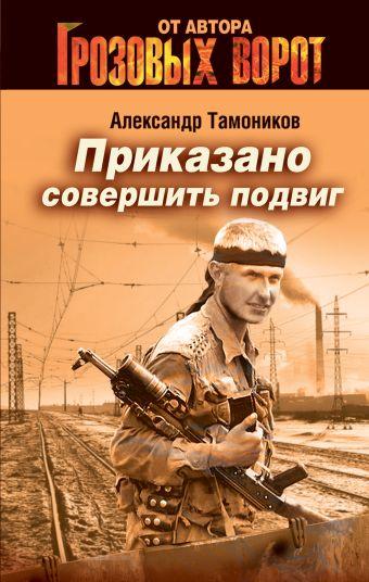 Приказано совершить подвиг Тамоников А.А.