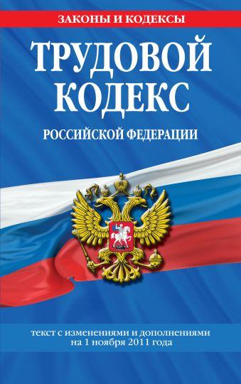 Трудовой кодекс Российской Федерации: текст с изм. и доп. на 1 ноября 2011 г.