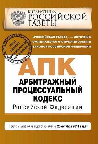 Арбитражный процессуальный кодекс Российской Федерации : текст с изм. и доп. на 25 октября 2011 г.