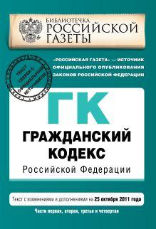 Гражданский кодекс Российской Федерации. Части первая, вторая, третья и четвертая : текст с изм. и доп. на 25 октября 2011 г.