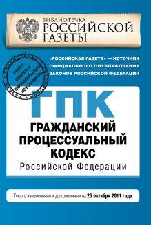 Гражданский процессуальный кодекс Российской Федерации : текст с изм. и доп. на 25 октября 2011 г.