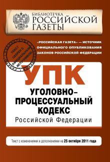 Уголовно-процессуальный кодекс Российской Федерации : текст с изм. и доп. на 25 октября 2011 г.