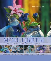 Токарева Е.К. - Мои цветы. Ткани, ленты, фетр, вязание, валяние обложка книги