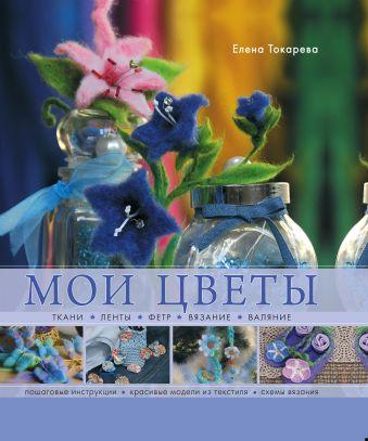 Мои цветы. Ткани, ленты, фетр, вязание, валяние Токарева Е.К.