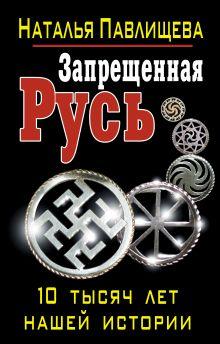 Павлищева Н.П. - Запрещенная Русь. 10 тысяч лет нашей истории обложка книги