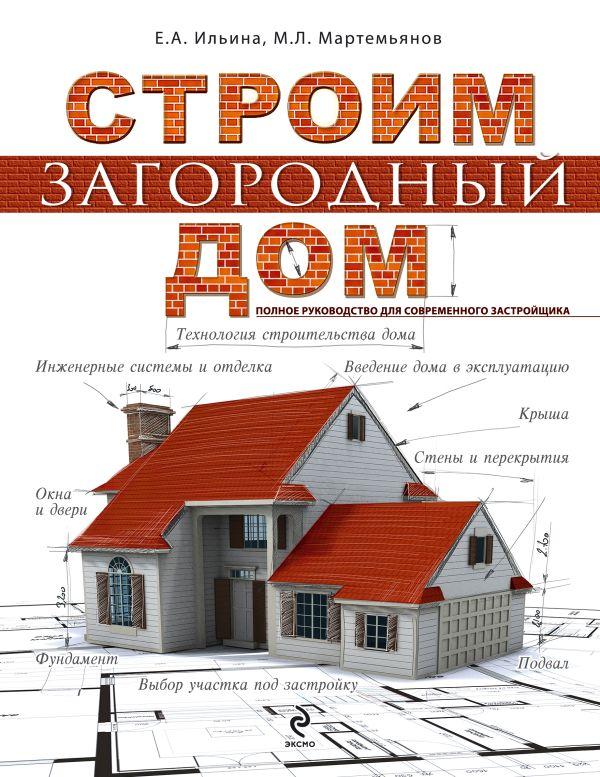 Строим загородный дом. Полное руководство для современного застройщика Ильина Е.А., Мартемьянов М.Л.