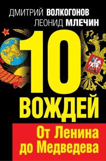 Обложка 10 вождей. От Ленина до Медведева Дмитрий Волкогонов, Леонид Млечин