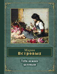 Петровых М.С. - Тебя нежнее целовали обложка книги