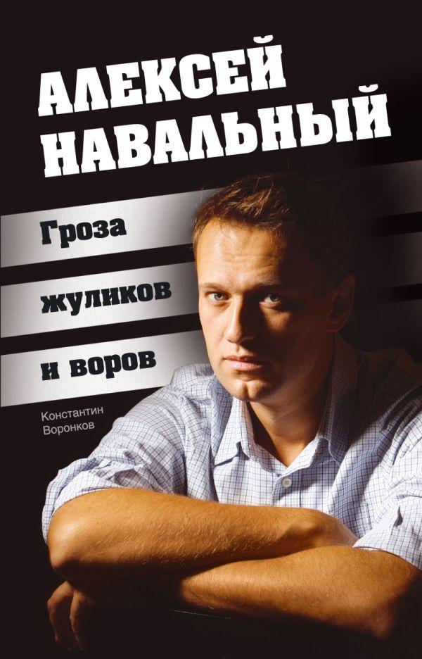 Алексей Навальный. Гроза жуликов и воров Воронков К.