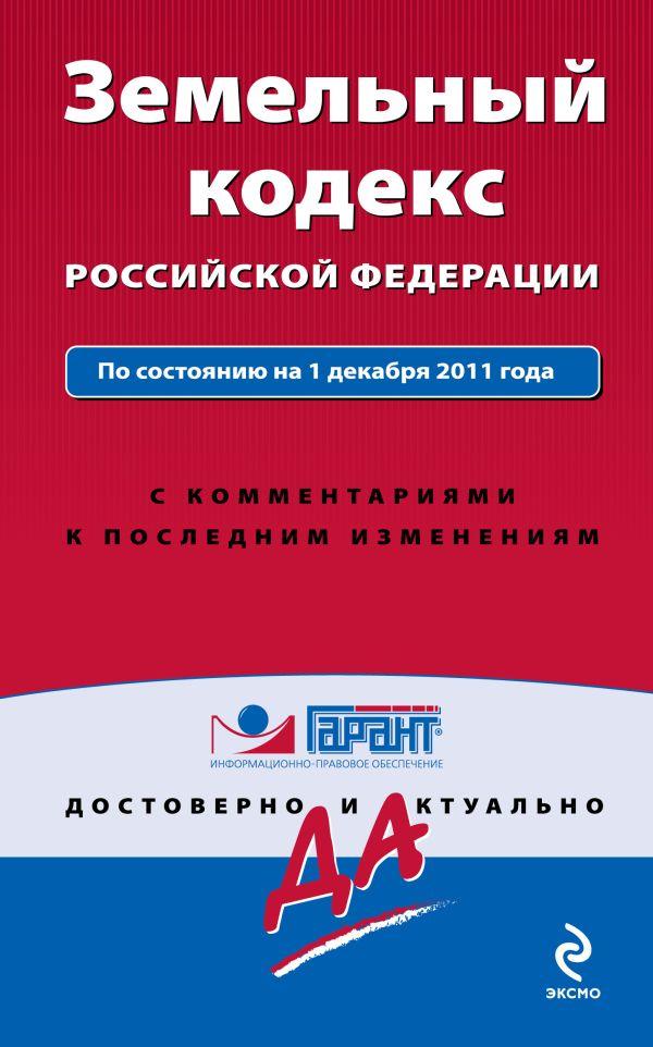 Земельный кодекс Российской Федерации. По состоянию на 1 декабря 2011 года. С комментариями к последним изменениям