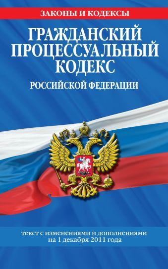Гражданский процессуальный кодекс Российской Федерации : текст с изм. и доп. на 1 декабря 2011 г.