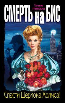 Глинская Т. - Смерть на бис. Спасти Шерлока Холмса! обложка книги