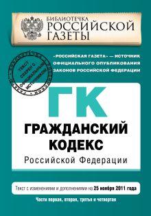 Гражданский кодекс Российской Федерации. Части первая, вторая, третья и четвертая : текст с изм. и доп. на 25 ноября 2011 г.