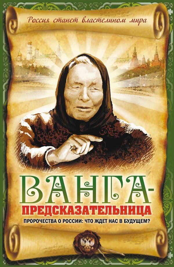 Ванга-предсказательница. Пророчества о России: что ждет нас в будущем? Пустовойтов В.Н.