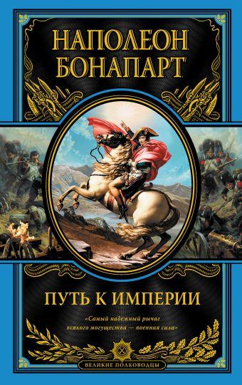 Путь к империи Наполеон Бонапарт