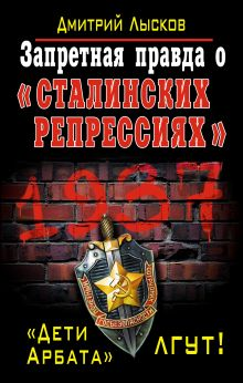 Лысков Д.Ю. - Запретная правда о «сталинских репрессиях». «Дети Арбата» лгут! обложка книги