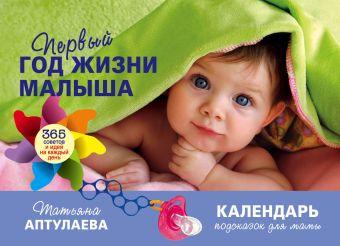 Первый год жизни малыша. 365 советов и идей на каждый день Аптулаева Т.Г.