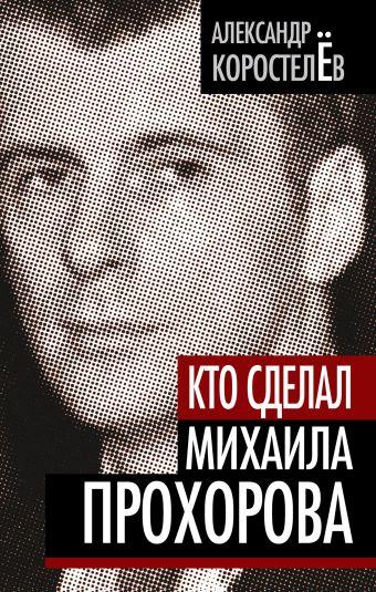 Кто сделал Михаила Прохорова Коростелев А.