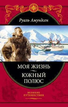 Амундсен Р. - Моя жизнь. Южный полюс обложка книги