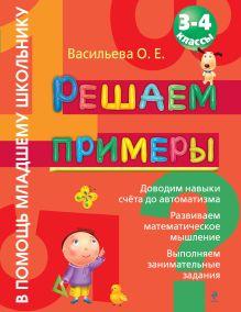 Васильева О.Е. - Решаем примеры: 3-4 класс обложка книги