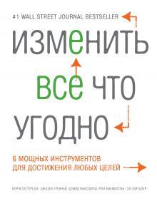 Паттерсон К., Греннай Дж., Максфилд Д. - Изменить все что угодно. 6 мощных инструментов для достижения любых целей обложка книги