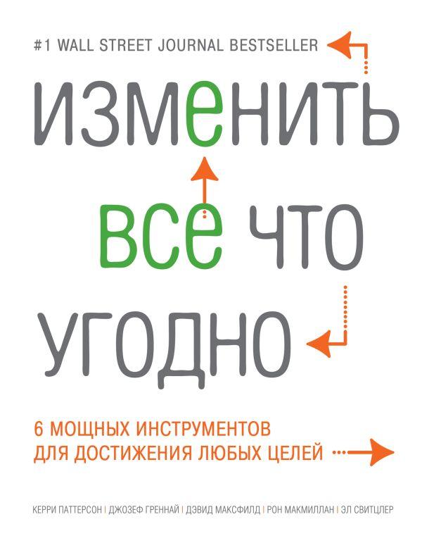 Изменить все что угодно. 6 мощных инструментов для достижения любых целей Паттерсон К., Греннай Дж., Максфилд Д.