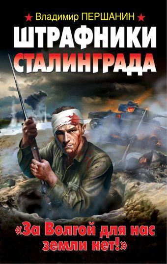 Штрафники Сталинграда. «За Волгой для нас земли нет!» Першанин В.Н.