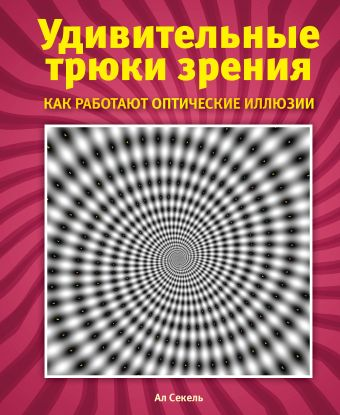 Удивительные трюки зрения: как работают оптические иллюзии Секель А.