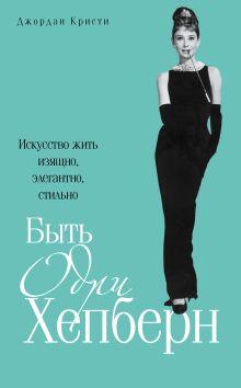 Быть Одри Хепберн. Искусство жить изящно, элегантно, стильно обложка книги