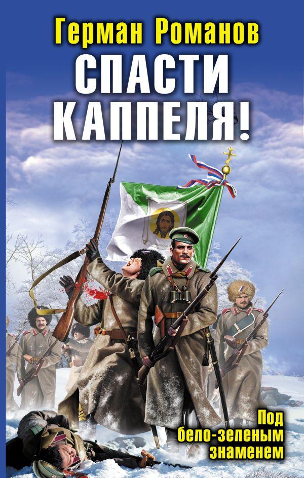 Спасти Каппеля! Под бело-зеленым знаменем Романов Г.И.