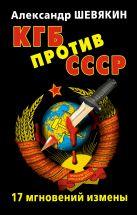 Шевякин А.П. - КГБ против СССР. 17 мгновений измены' обложка книги