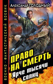Голодный А.В. - Право на смерть. Ярче тысячи солнц обложка книги