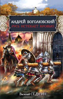 Андрей Боголюбский. Русь истекает кровью обложка книги