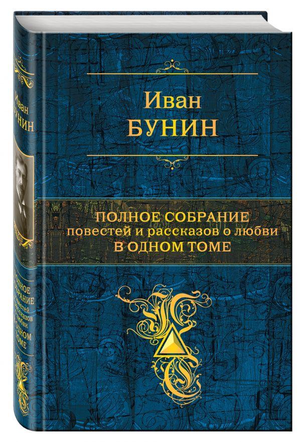 Полное собрание повестей и рассказов о любви в одном томе Бунин И.А.