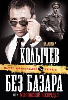 Колычев В.Г. - Без базара, или Ментовской беспредел обложка книги