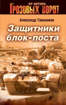 Тамоников А.А. - Защитники блокпоста обложка книги