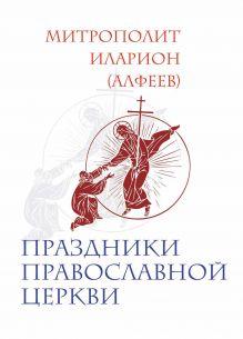 Митрополит Иларион (Алфеев) - Праздники Православной Церкви обложка книги