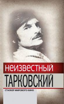 - Неизвестный Тарковский. Сталкер мирового кино обложка книги