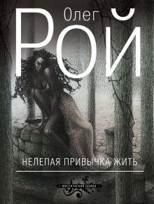 Обложка Нелепая привычка жить Олег Рой