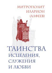 Иларион (Алфеев), митрополит - Таинства исцеления, служения и любви обложка книги