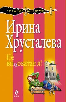 Хрусталева И. - Не виноватая я! обложка книги