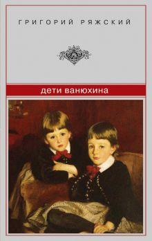 Ряжский Г.В. - Дети Ванюхина обложка книги