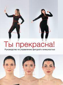 Пе К. - Ты прекрасна! Руководство по управлению фигурой и внешностью обложка книги