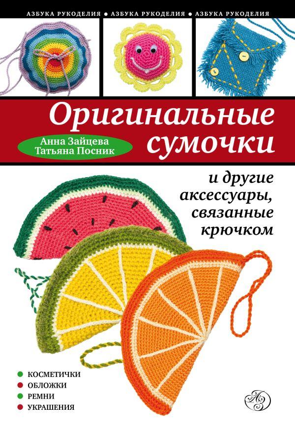 Оригинальные сумочки и другие аксессуары, связанные крючком Зайцева А.А., Посник Т.Б.