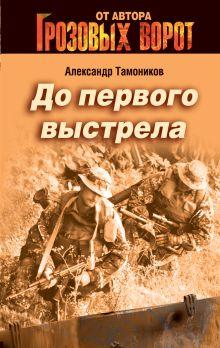 Тамоников А.А. - До первого выстрела обложка книги